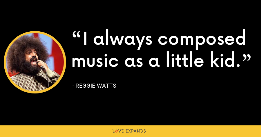 I always composed music as a little kid. - Reggie Watts