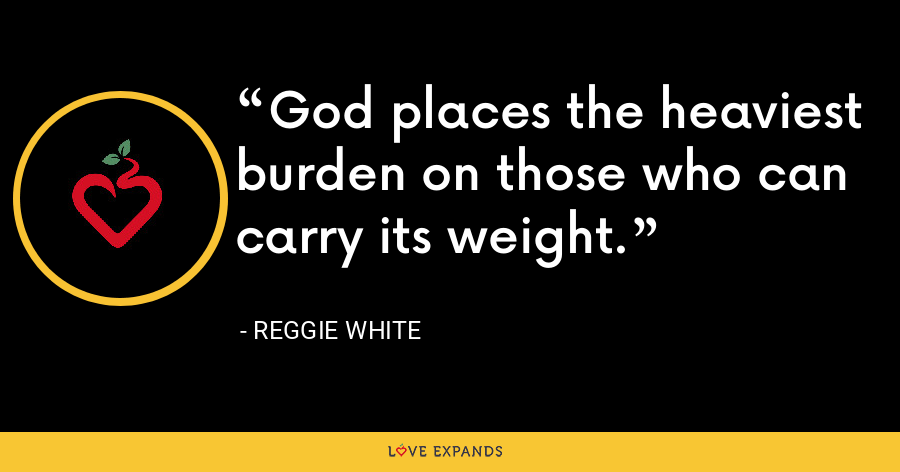 God places the heaviest burden on those who can carry its weight. - Reggie White