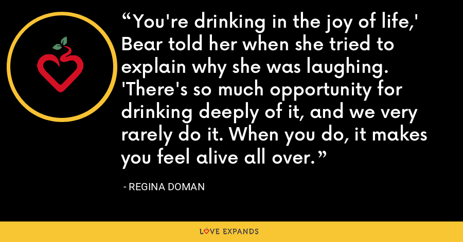 You're drinking in the joy of life,' Bear told her when she tried to explain why she was laughing. 'There's so much opportunity for drinking deeply of it, and we very rarely do it. When you do, it makes you feel alive all over. - Regina Doman