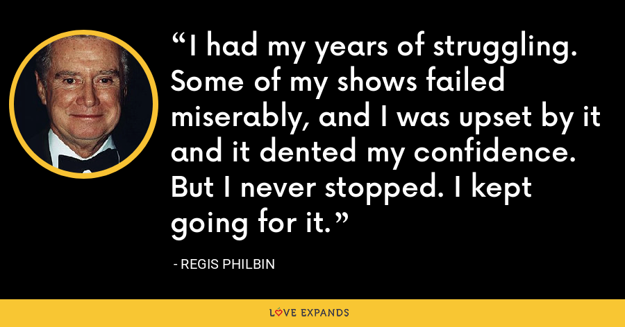 I had my years of struggling. Some of my shows failed miserably, and I was upset by it and it dented my confidence. But I never stopped. I kept going for it. - Regis Philbin