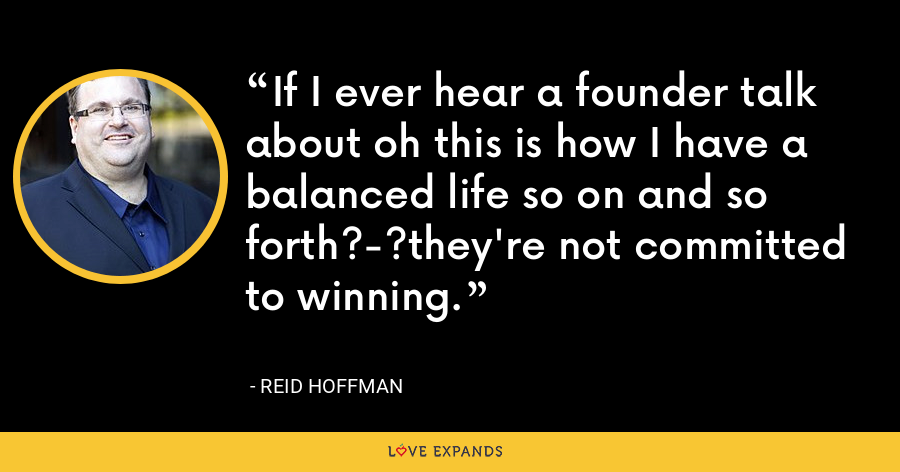 If I ever hear a founder talk about oh this is how I have a balanced life so on and so forth?-?they're not committed to winning. - Reid Hoffman
