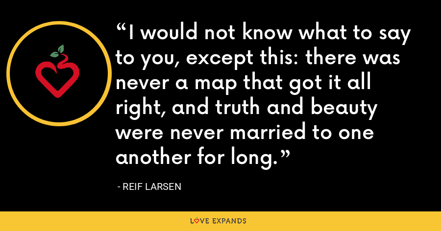 I would not know what to say to you, except this: there was never a map that got it all right, and truth and beauty were never married to one another for long. - Reif Larsen