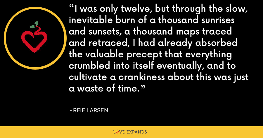 I was only twelve, but through the slow, inevitable burn of a thousand sunrises and sunsets, a thousand maps traced and retraced, I had already absorbed the valuable precept that everything crumbled into itself eventually, and to cultivate a crankiness about this was just a waste of time. - Reif Larsen