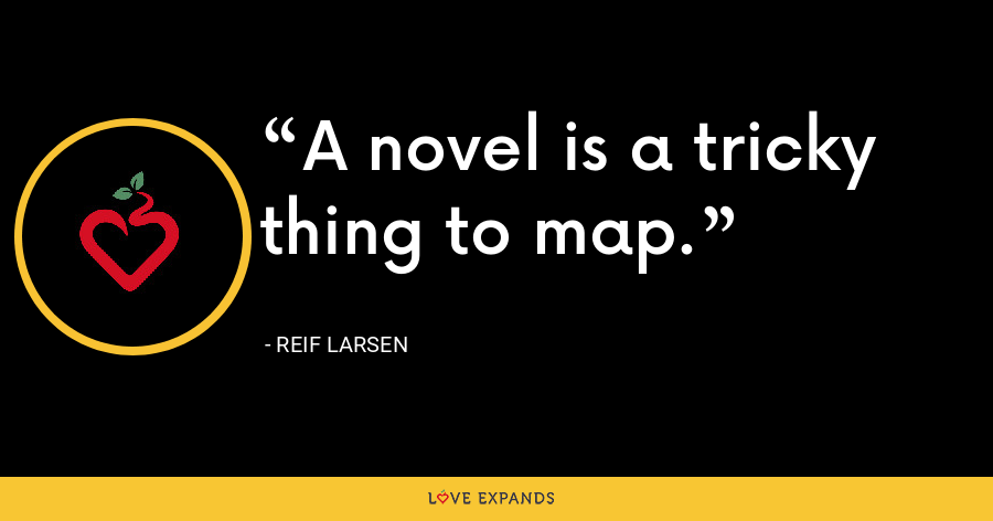 A novel is a tricky thing to map. - Reif Larsen