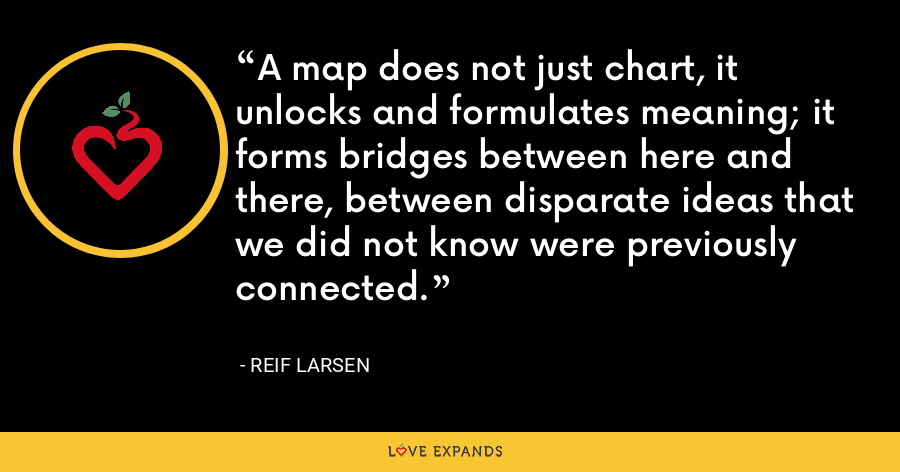 A map does not just chart, it unlocks and formulates meaning; it forms bridges between here and there, between disparate ideas that we did not know were previously connected. - Reif Larsen