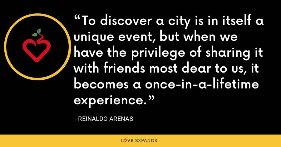 To discover a city is in itself a unique event, but when we have the privilege of sharing it with friends most dear to us, it becomes a once-in-a-lifetime experience. - Reinaldo Arenas