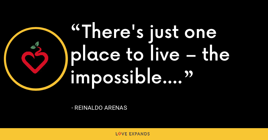 There's just one place to live – the impossible. - Reinaldo Arenas