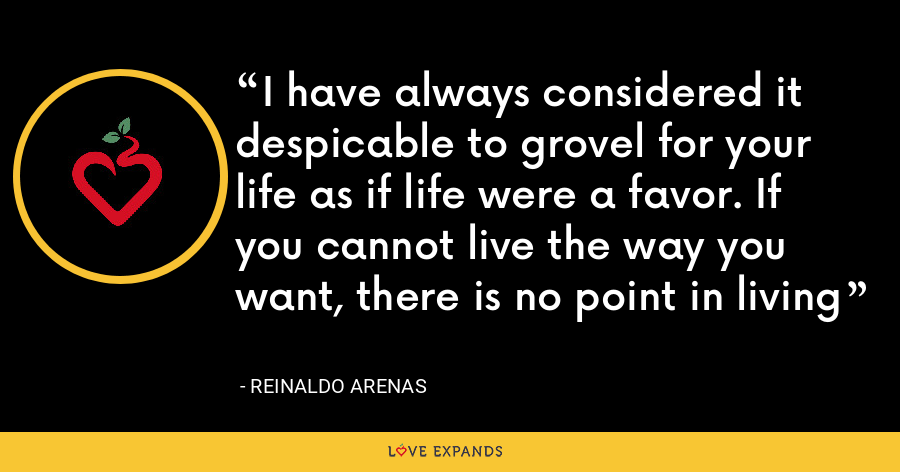 I have always considered it despicable to grovel for your life as if life were a favor. If you cannot live the way you want, there is no point in living - Reinaldo Arenas