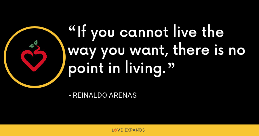 If you cannot live the way you want, there is no point in living. - Reinaldo Arenas