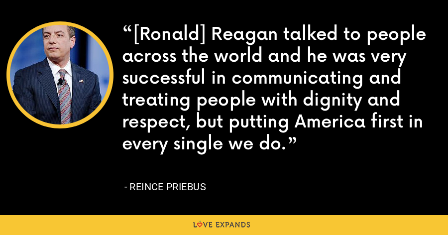 [Ronald] Reagan talked to people across the world and he was very successful in communicating and treating people with dignity and respect, but putting America first in every single we do. - Reince Priebus