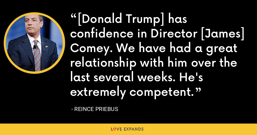 [Donald Trump] has confidence in Director [James] Comey. We have had a great relationship with him over the last several weeks. He's extremely competent. - Reince Priebus