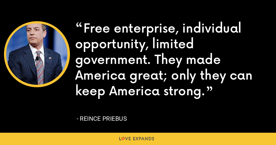 Free enterprise, individual opportunity, limited government. They made America great; only they can keep America strong. - Reince Priebus