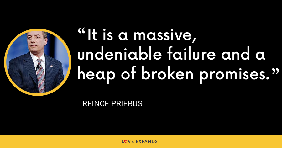 It is a massive, undeniable failure and a heap of broken promises. - Reince Priebus