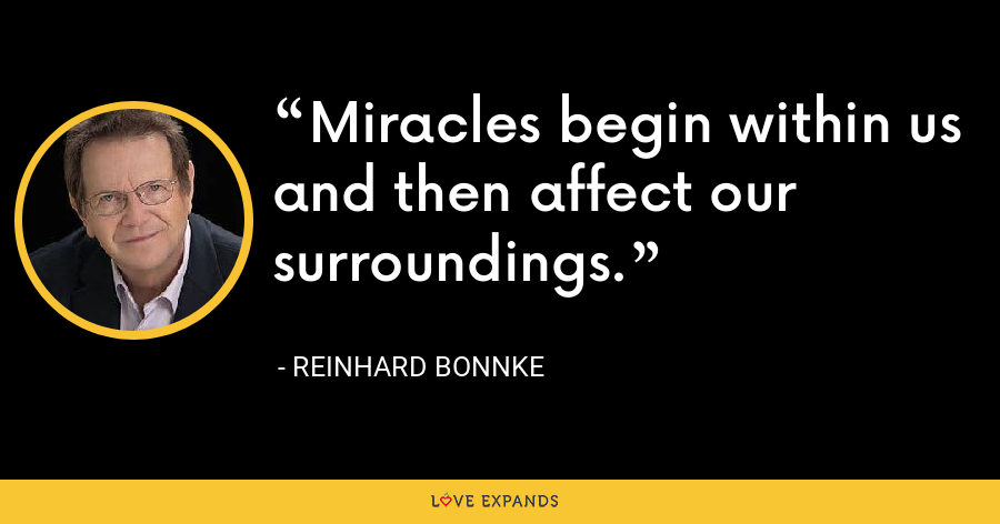 Miracles begin within us and then affect our surroundings. - Reinhard Bonnke