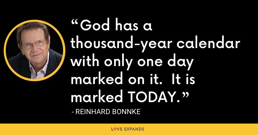 God has a thousand-year calendar with only one day marked on it.  It is marked TODAY. - Reinhard Bonnke