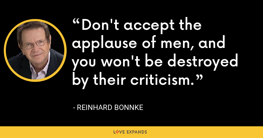 Don't accept the applause of men, and you won't be destroyed by their criticism. - Reinhard Bonnke
