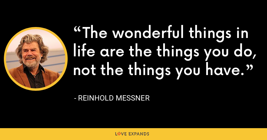 The wonderful things in life are the things you do, not the things you have. - Reinhold Messner
