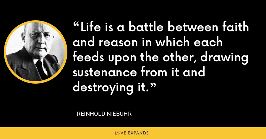 Life is a battle between faith and reason in which each feeds upon the other, drawing sustenance from it and destroying it. - Reinhold Niebuhr