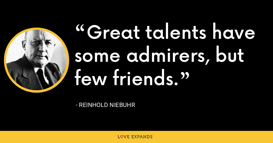 Great talents have some admirers, but few friends. - Reinhold Niebuhr