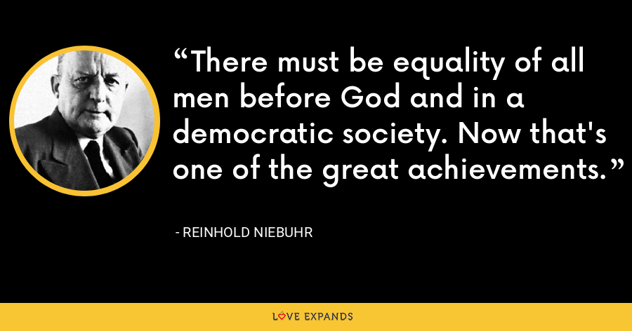 There must be equality of all men before God and in a democratic society. Now that's one of the great achievements. - Reinhold Niebuhr