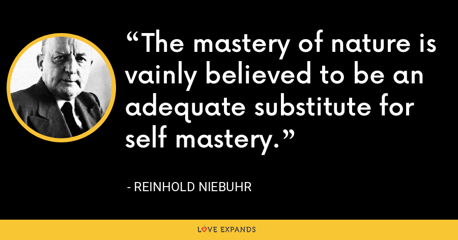 The mastery of nature is vainly believed to be an adequate substitute for self mastery. - Reinhold Niebuhr