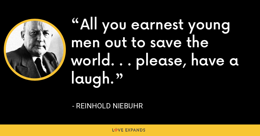 All you earnest young men out to save the world. . . please, have a laugh. - Reinhold Niebuhr