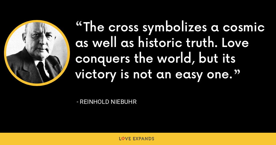 The cross symbolizes a cosmic as well as historic truth. Love conquers the world, but its victory is not an easy one. - Reinhold Niebuhr