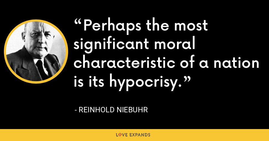 Perhaps the most significant moral characteristic of a nation is its hypocrisy. - Reinhold Niebuhr