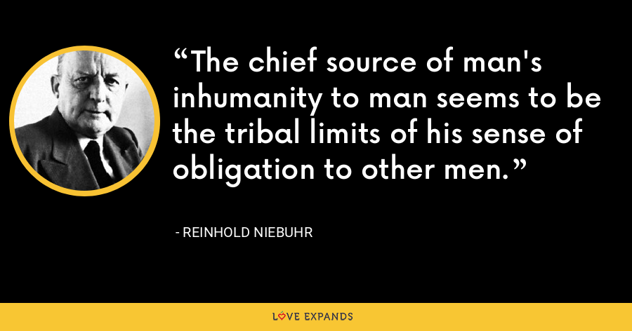 The chief source of man's inhumanity to man seems to be the tribal limits of his sense of obligation to other men. - Reinhold Niebuhr