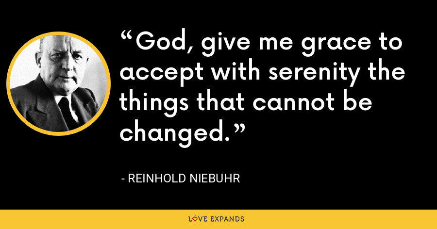 God, give me grace to accept with serenity the things that cannot be changed. - Reinhold Niebuhr