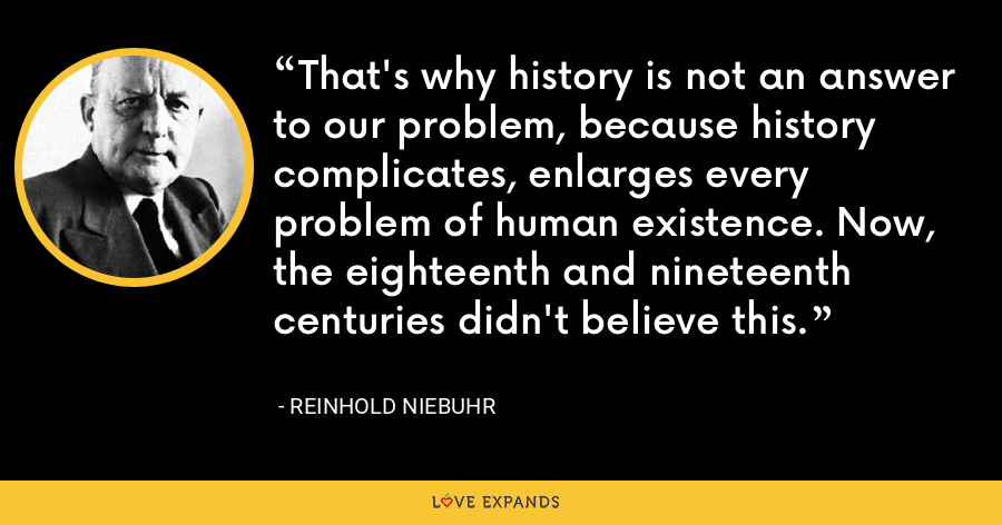 That's why history is not an answer to our problem, because history complicates, enlarges every problem of human existence. Now, the eighteenth and nineteenth centuries didn't believe this. - Reinhold Niebuhr