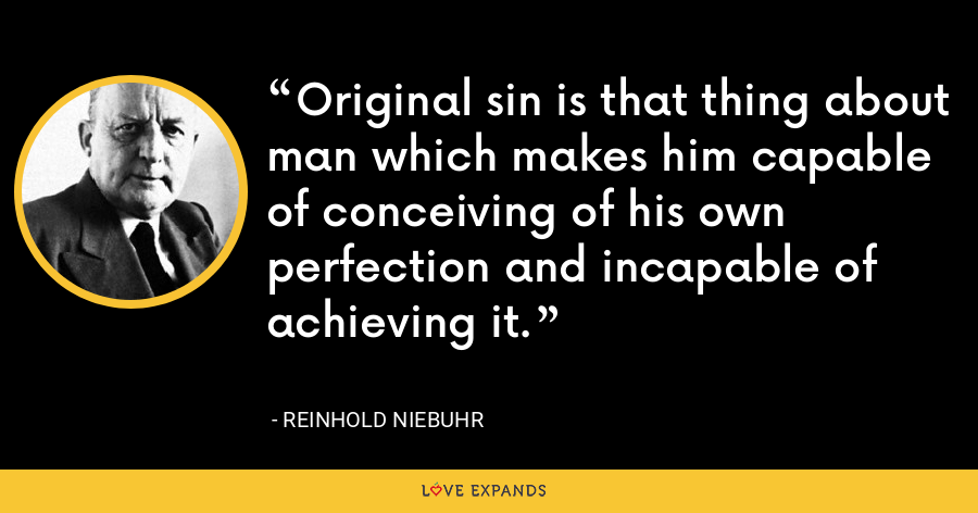 Original sin is that thing about man which makes him capable of conceiving of his own perfection and incapable of achieving it. - Reinhold Niebuhr