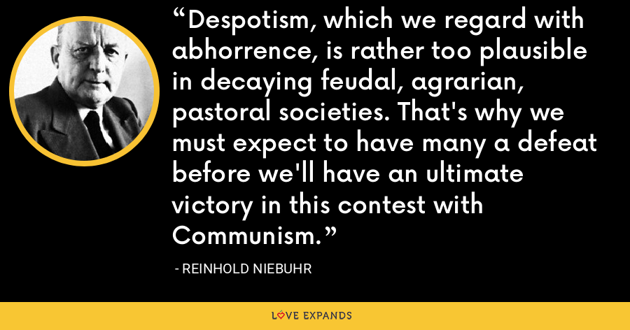 Despotism, which we regard with abhorrence, is rather too plausible in decaying feudal, agrarian, pastoral societies. That's why we must expect to have many a defeat before we'll have an ultimate victory in this contest with Communism. - Reinhold Niebuhr
