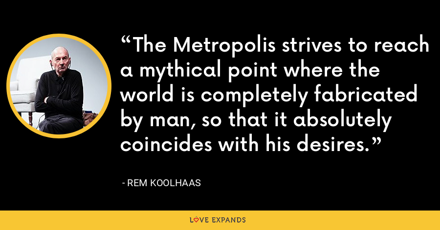 The Metropolis strives to reach a mythical point where the world is completely fabricated by man, so that it absolutely coincides with his desires. - Rem Koolhaas