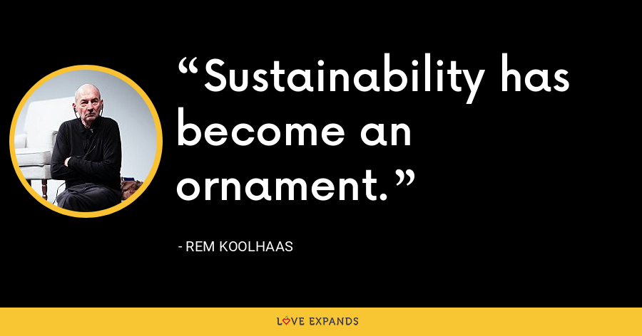 Sustainability has become an ornament. - Rem Koolhaas