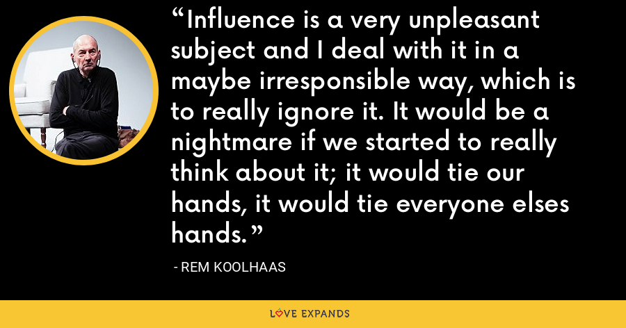 Influence is a very unpleasant subject and I deal with it in a maybe irresponsible way, which is to really ignore it. It would be a nightmare if we started to really think about it; it would tie our hands, it would tie everyone elses hands. - Rem Koolhaas