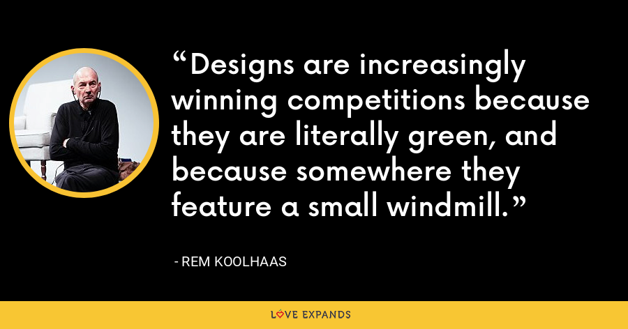 Designs are increasingly winning competitions because they are literally green, and because somewhere they feature a small windmill. - Rem Koolhaas