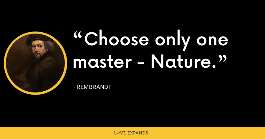 Choose only one master - Nature. - Rembrandt