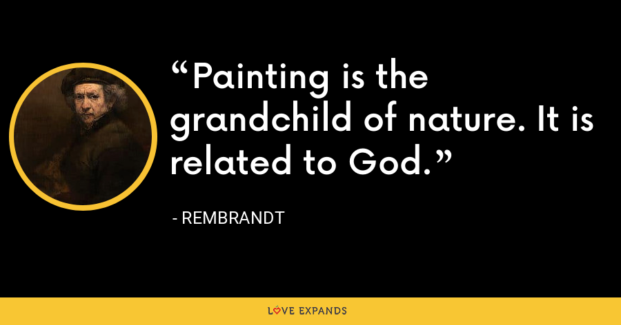 Painting is the grandchild of nature. It is related to God. - Rembrandt
