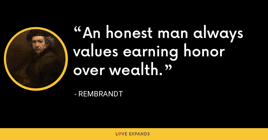 An honest man always values earning honor over wealth. - Rembrandt
