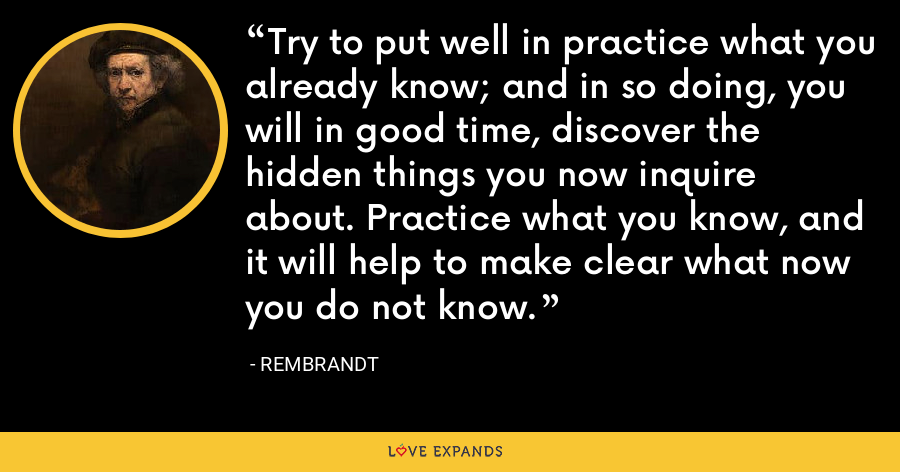 Try to put well in practice what you already know; and in so doing, you will in good time, discover the hidden things you now inquire about. Practice what you know, and it will help to make clear what now you do not know. - Rembrandt