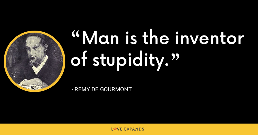 Man is the inventor of stupidity. - Remy de Gourmont