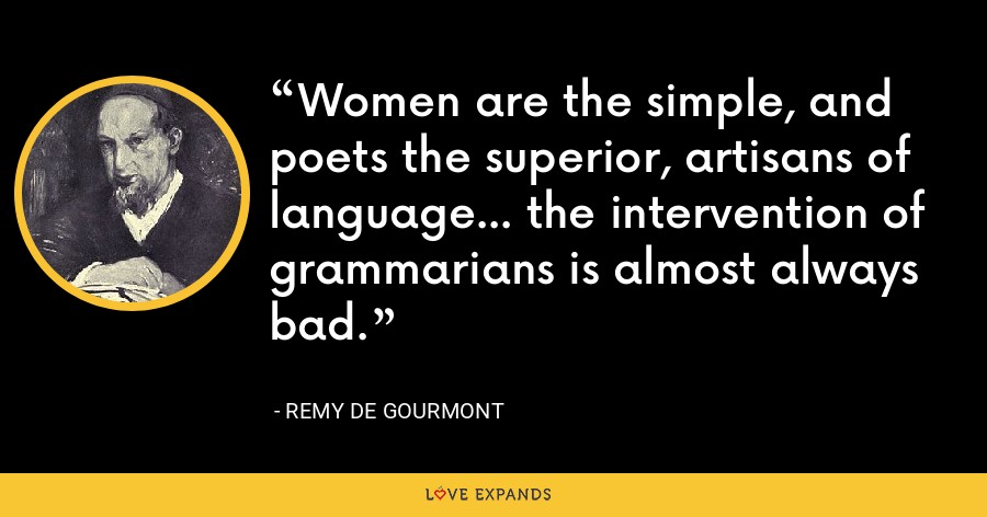 Women are the simple, and poets the superior, artisans of language... the intervention of grammarians is almost always bad. - Remy de Gourmont