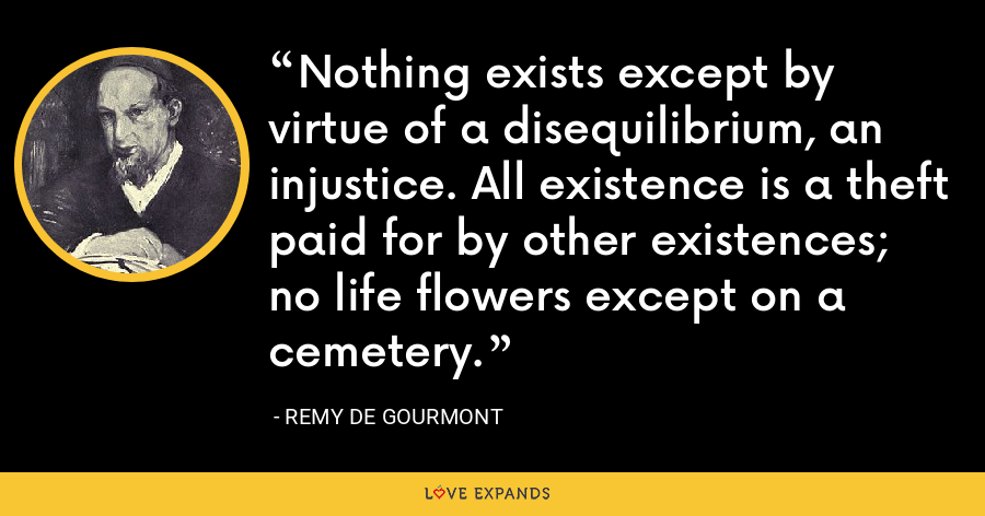 Nothing exists except by virtue of a disequilibrium, an injustice. All existence is a theft paid for by other existences; no life flowers except on a cemetery. - Remy de Gourmont