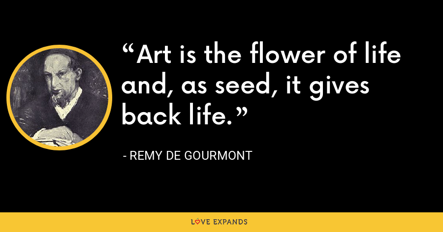Art is the flower of life and, as seed, it gives back life. - Remy de Gourmont