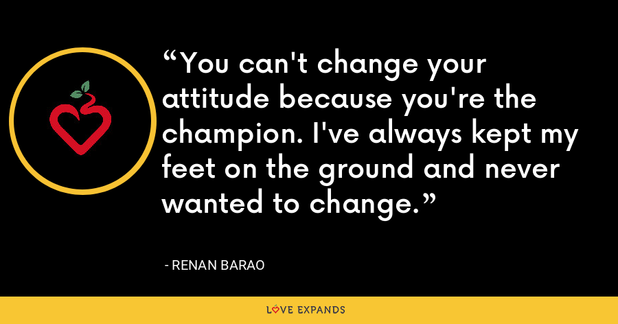 You can't change your attitude because you're the champion. I've always kept my feet on the ground and never wanted to change. - Renan Barao