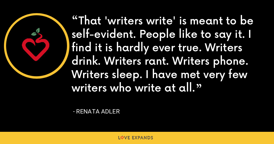 That 'writers write' is meant to be self-evident. People like to say it. I find it is hardly ever true. Writers drink. Writers rant. Writers phone. Writers sleep. I have met very few writers who write at all. - Renata Adler