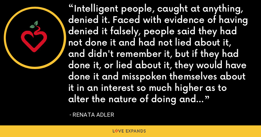 Intelligent people, caught at anything, denied it. Faced with evidence of having denied it falsely, people said they had not done it and had not lied about it, and didn't remember it, but if they had done it, or lied about it, they would have done it and misspoken themselves about it in an interest so much higher as to alter the nature of doing and lying altogether. - Renata Adler