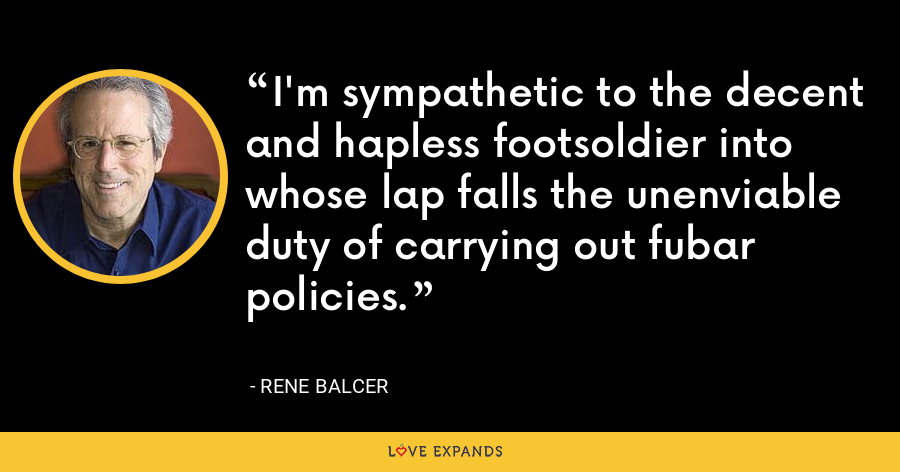 I'm sympathetic to the decent and hapless footsoldier into whose lap falls the unenviable duty of carrying out fubar policies. - Rene Balcer