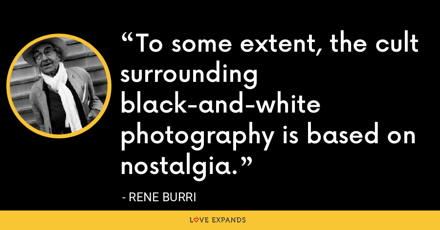 To some extent, the cult surrounding black-and-white photography is based on nostalgia. - Rene Burri